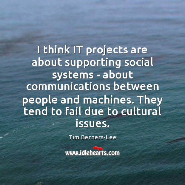 I think IT projects are about supporting social systems – about communications Tim Berners-Lee Picture Quote