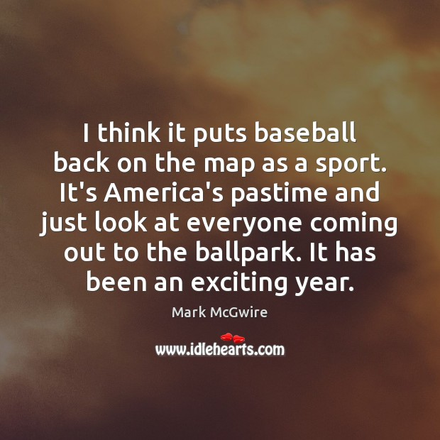 Image, I think it puts baseball back on the map as a sport.