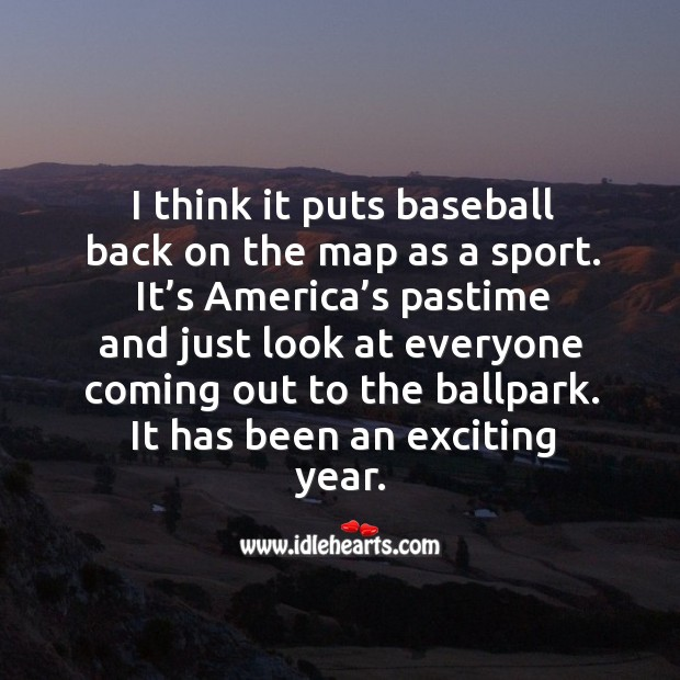 I think it puts baseball back on the map as a sport. It's america's pastime and just look Image