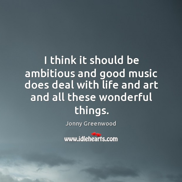 I think it should be ambitious and good music does deal with life and art and all these wonderful things. Jonny Greenwood Picture Quote