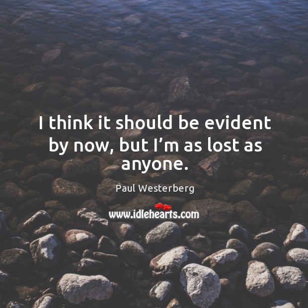 I think it should be evident by now, but I'm as lost as anyone. Paul Westerberg Picture Quote
