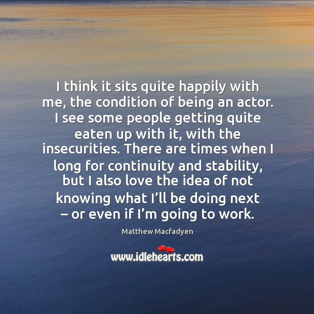 I think it sits quite happily with me, the condition of being an actor. Image