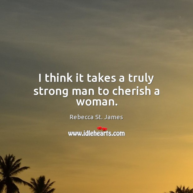 I think it takes a truly strong man to cherish a woman. Rebecca St. James Picture Quote