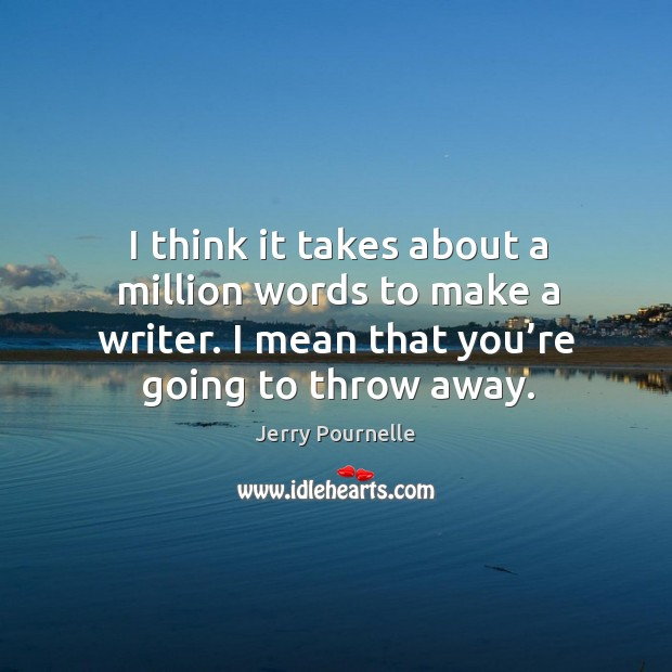 I think it takes about a million words to make a writer. I mean that you're going to throw away. Jerry Pournelle Picture Quote