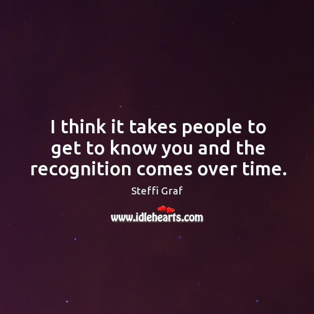 I think it takes people to get to know you and the recognition comes over time. Steffi Graf Picture Quote