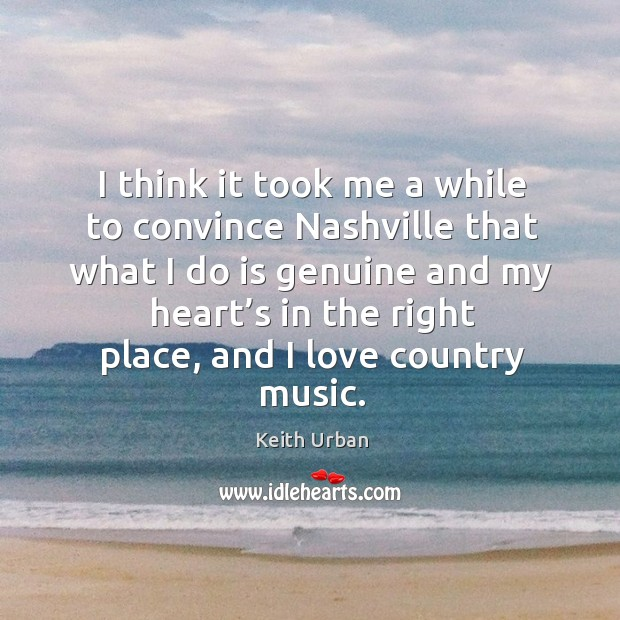 I think it took me a while to convince nashville that what I do is genuine Keith Urban Picture Quote
