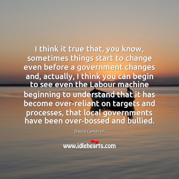 I think it true that, you know, sometimes things start to change David Cameron Picture Quote