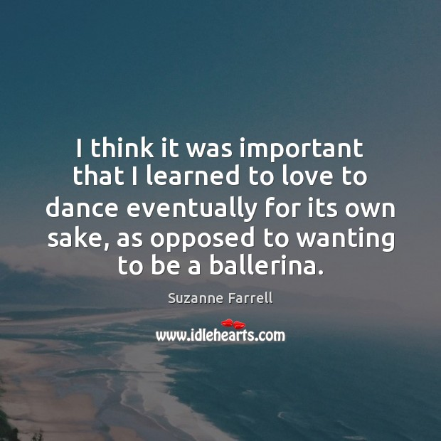 I think it was important that I learned to love to dance Suzanne Farrell Picture Quote