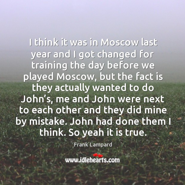 I think it was in moscow last year and I got changed for training the day before we Image