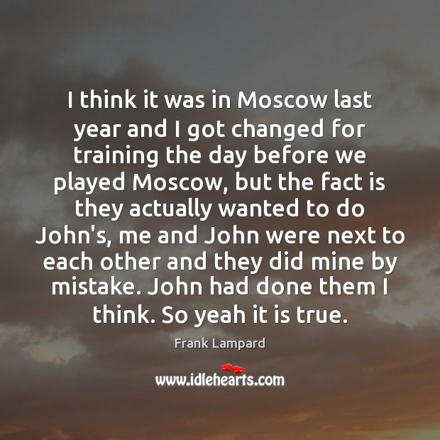 I think it was in Moscow last year and I got changed Frank Lampard Picture Quote