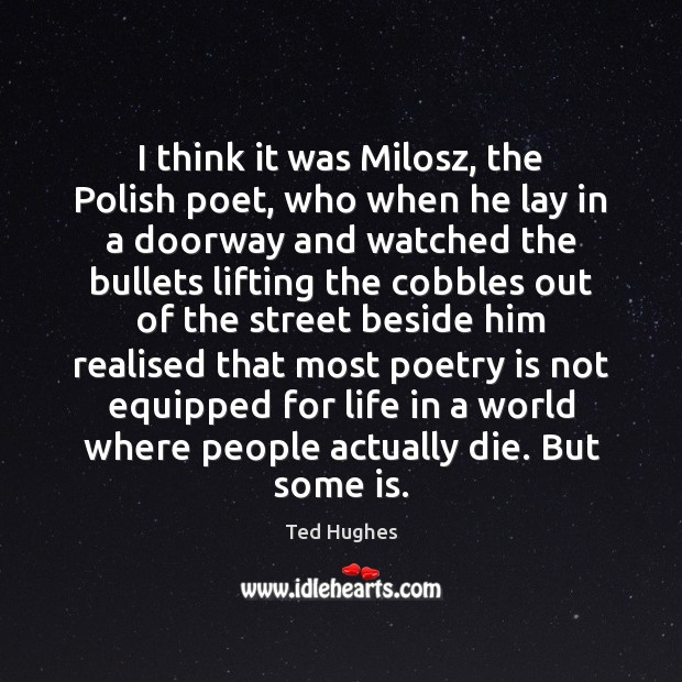 I think it was Milosz, the Polish poet, who when he lay Ted Hughes Picture Quote