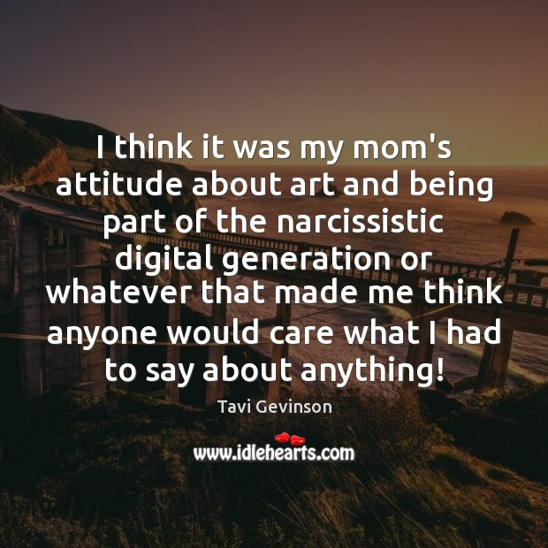I think it was my mom's attitude about art and being part Attitude Quotes Image
