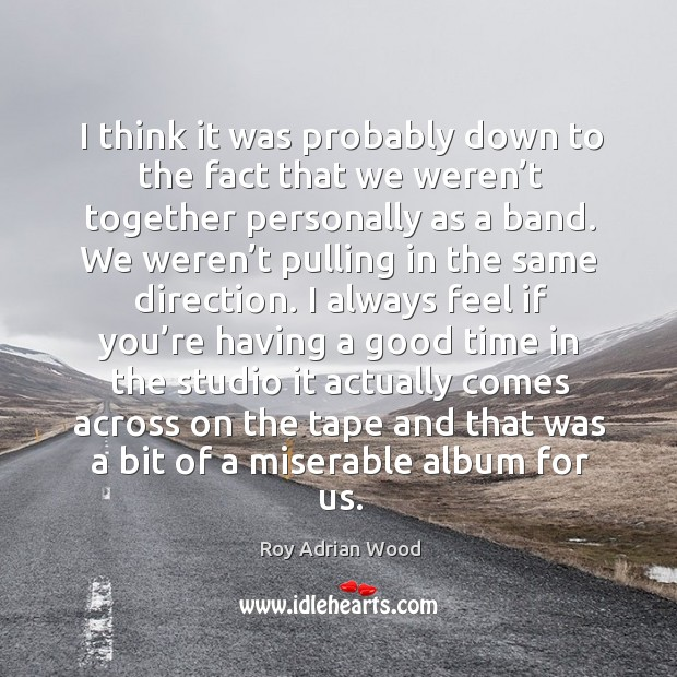 I think it was probably down to the fact that we weren't together personally as a band. Image