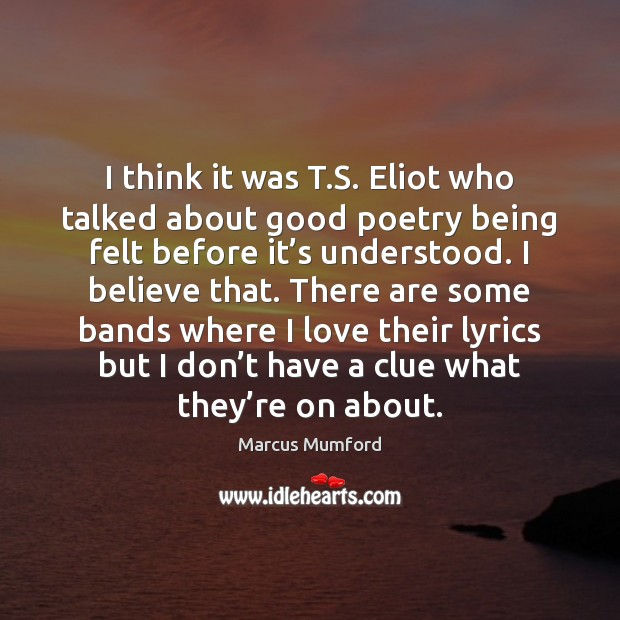 I think it was T.S. Eliot who talked about good poetry Image