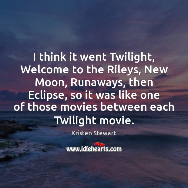 I think it went Twilight, Welcome to the Rileys, New Moon, Runaways, Image