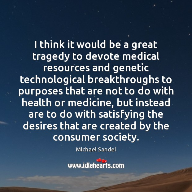 I think it would be a great tragedy to devote medical resources Michael Sandel Picture Quote