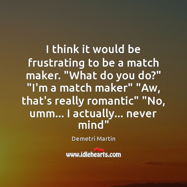 """Image, I think it would be frustrating to be a match maker. """"What"""