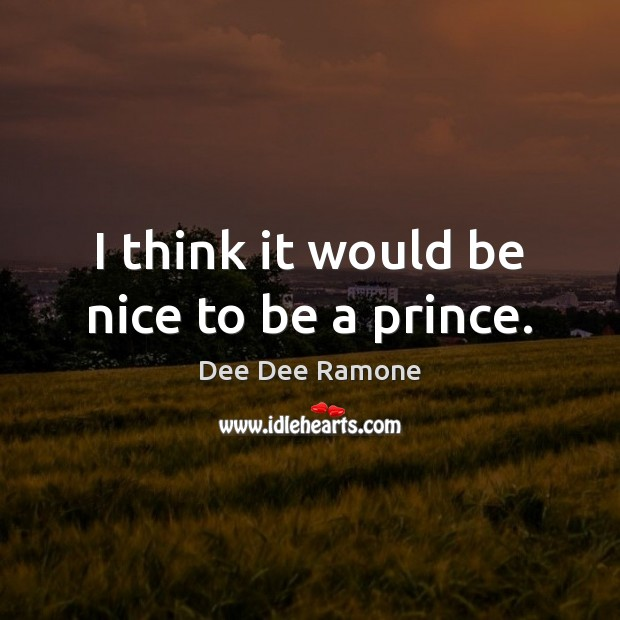 I think it would be nice to be a prince. Dee Dee Ramone Picture Quote