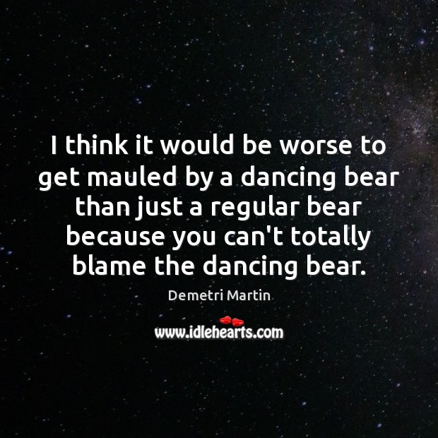 I think it would be worse to get mauled by a dancing Demetri Martin Picture Quote
