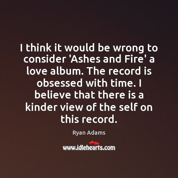 I think it would be wrong to consider 'Ashes and Fire' a Ryan Adams Picture Quote