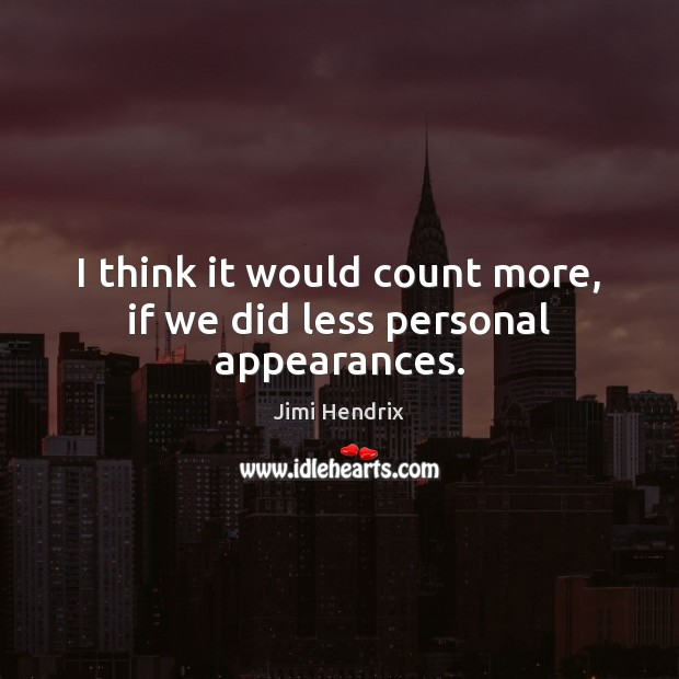 I think it would count more, if we did less personal appearances. Jimi Hendrix Picture Quote