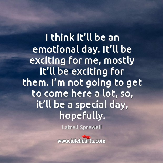 I think it'll be an emotional day. It'll be exciting for me, mostly it'll be exciting for them. Image