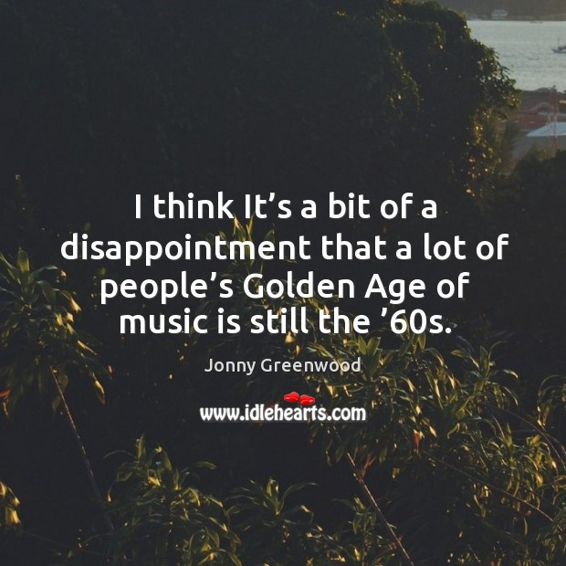 I think it's a bit of a disappointment that a lot of people's golden age of music is still the '60s. Jonny Greenwood Picture Quote