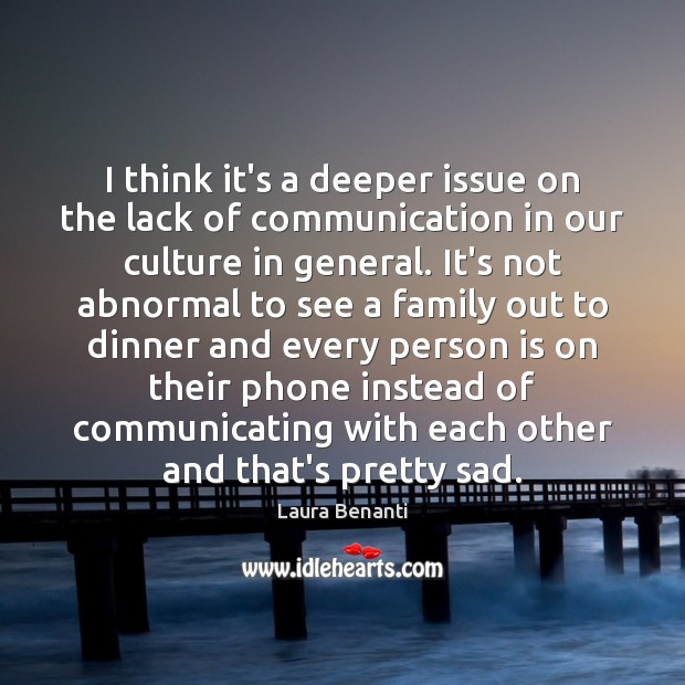 I think it's a deeper issue on the lack of communication in Laura Benanti Picture Quote
