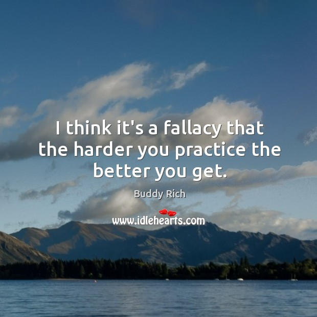 I think it's a fallacy that the harder you practice the better you get. Buddy Rich Picture Quote