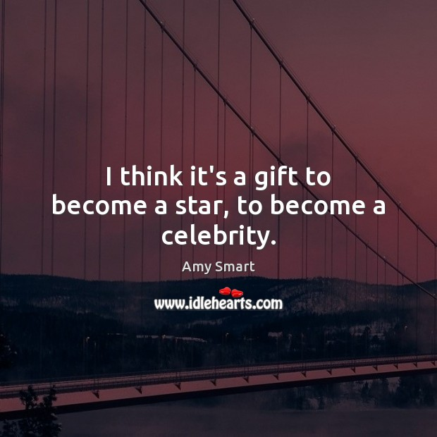 I think it's a gift to become a star, to become a celebrity. Amy Smart Picture Quote