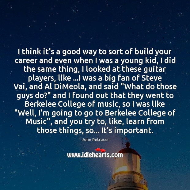 I think it's a good way to sort of build your career John Petrucci Picture Quote