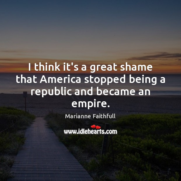 I think it's a great shame that America stopped being a republic and became an empire. Marianne Faithfull Picture Quote