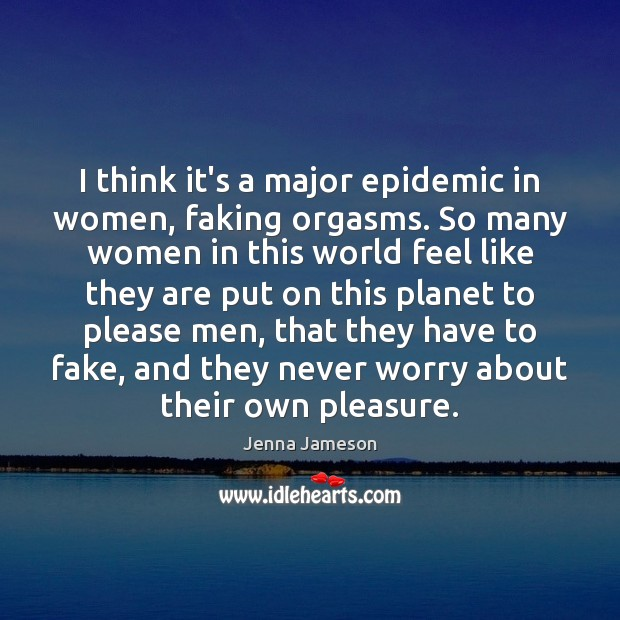 I think it's a major epidemic in women, faking orgasms. So many Image