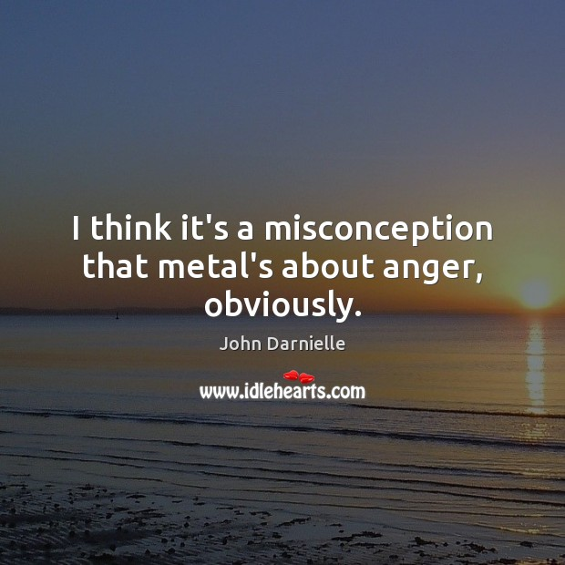 I think it's a misconception that metal's about anger, obviously. Image