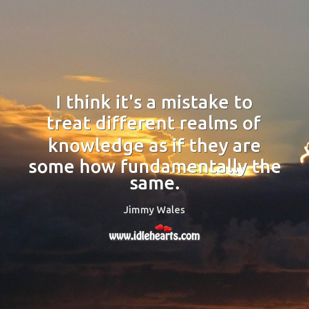 I think it's a mistake to treat different realms of knowledge as Jimmy Wales Picture Quote