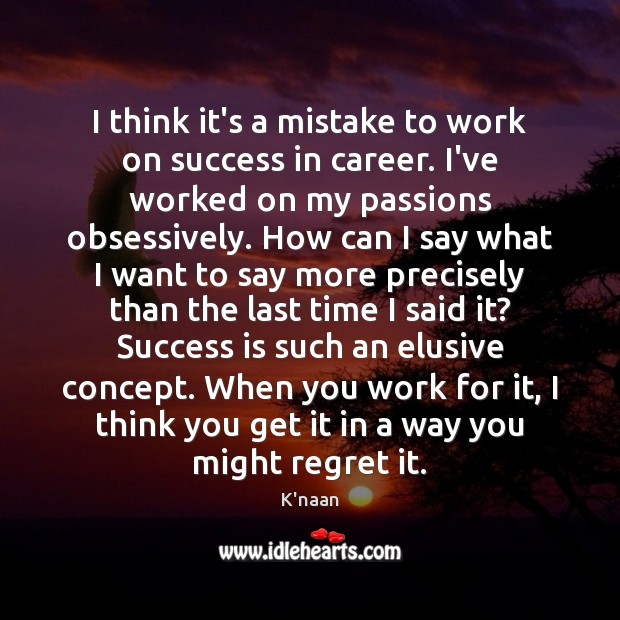 I think it's a mistake to work on success in career. I've Success Quotes Image