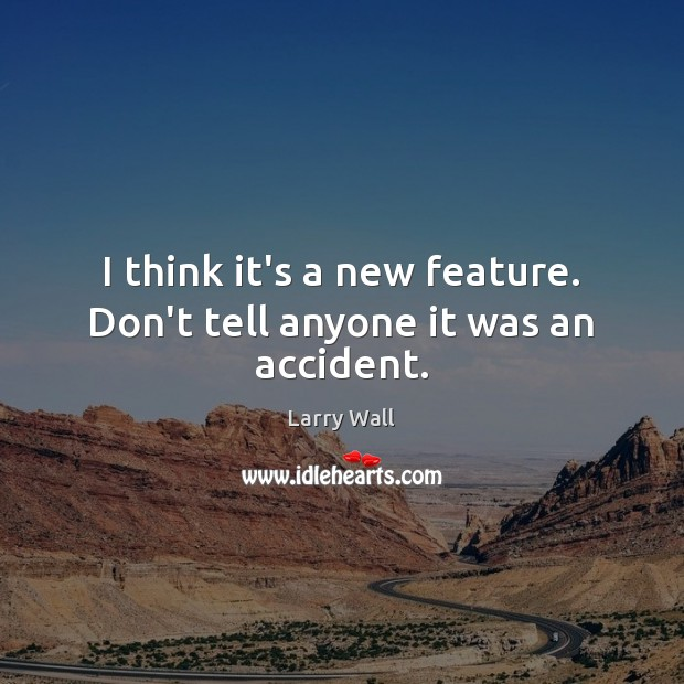 I think it's a new feature. Don't tell anyone it was an accident. Larry Wall Picture Quote