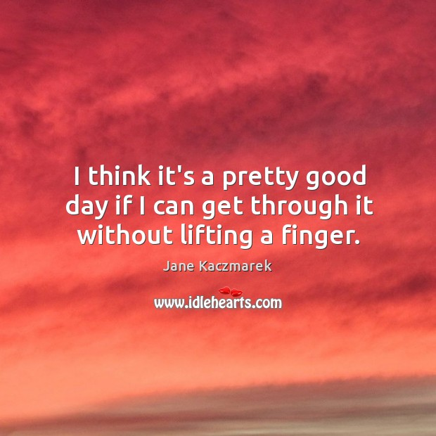 I think it's a pretty good day if I can get through it without lifting a finger. Jane Kaczmarek Picture Quote