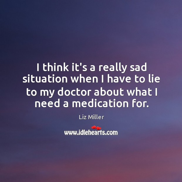 I think it's a really sad situation when I have to lie Liz Miller Picture Quote