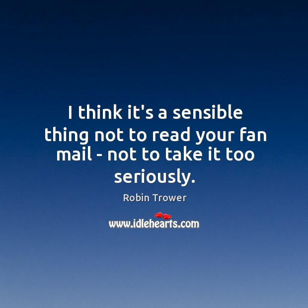 I think it's a sensible thing not to read your fan mail – not to take it too seriously. Robin Trower Picture Quote