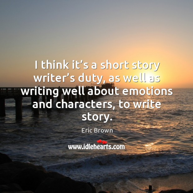 I think it's a short story writer's duty, as well as writing well about emotions and characters, to write story. Image