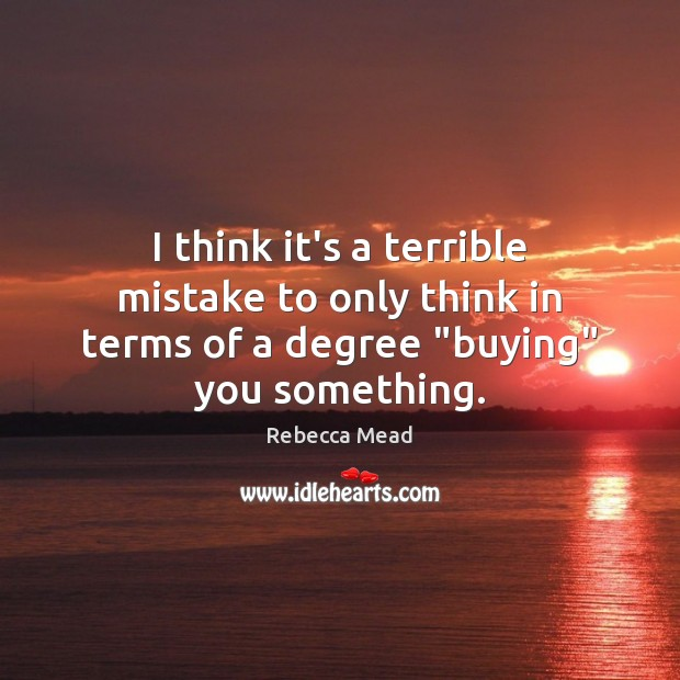 """I think it's a terrible mistake to only think in terms of a degree """"buying"""" you something. Image"""