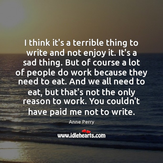 I think it's a terrible thing to write and not enjoy it. Image