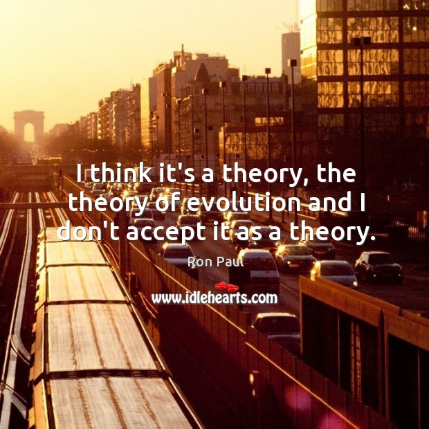 I think it's a theory, the theory of evolution and I don't accept it as a theory. Image