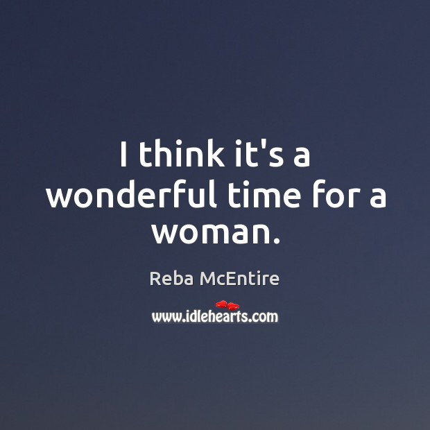 I think it's a wonderful time for a woman. Reba McEntire Picture Quote