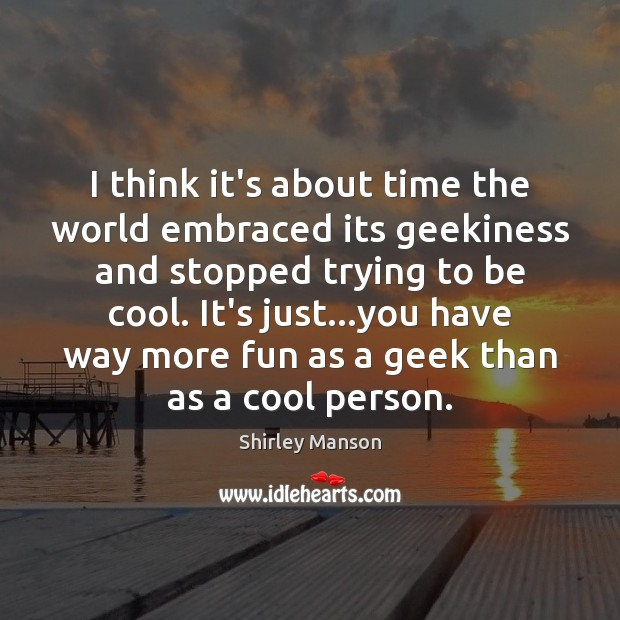 Shirley Manson Picture Quote image saying: I think it's about time the world embraced its geekiness and stopped