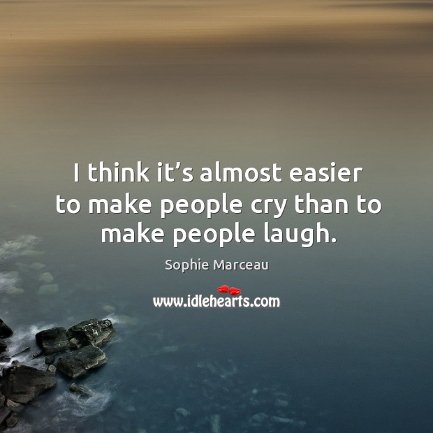 I think it's almost easier to make people cry than to make people laugh. Sophie Marceau Picture Quote