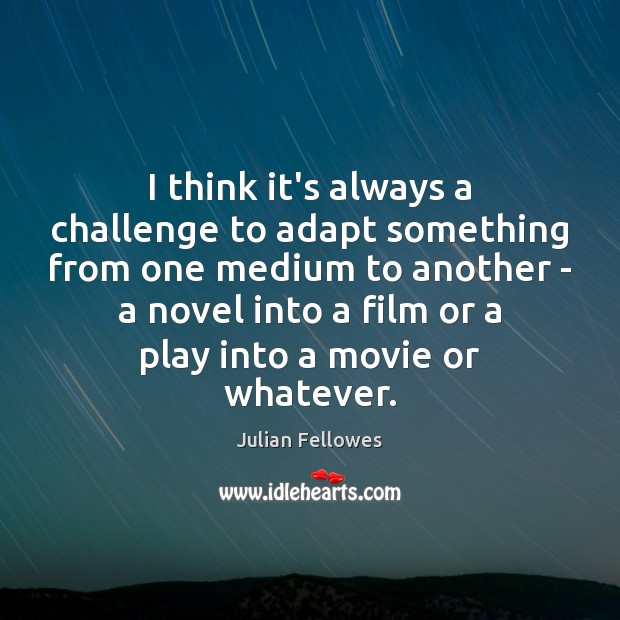 I think it's always a challenge to adapt something from one medium Julian Fellowes Picture Quote