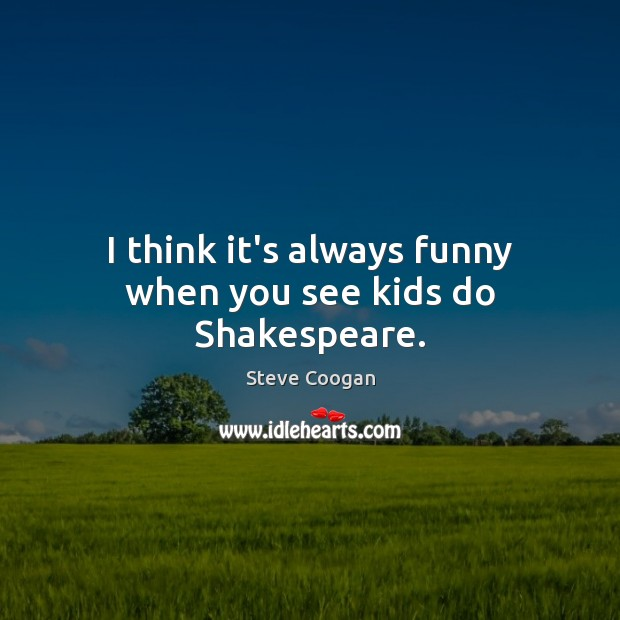 I think it's always funny when you see kids do Shakespeare. Steve Coogan Picture Quote
