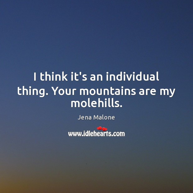 I think it's an individual thing. Your mountains are my molehills. Image